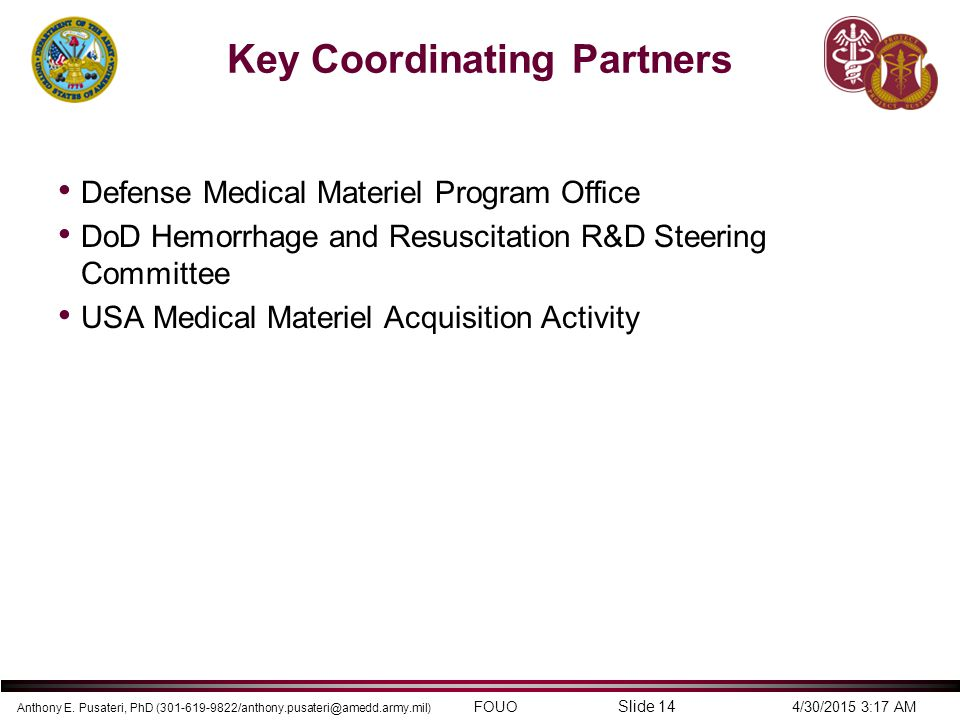 Anthony E. Pusateri, PhD (301-619-9822/anthony.pusateri@amedd.army.mil) FOUO 4/30/2015 3:17 AM Slide 14 Key Coordinating Partners Defense Medical Mate