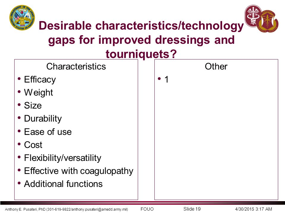 Anthony E. Pusateri, PhD (301-619-9822/anthony.pusateri@amedd.army.mil) FOUO 4/30/2015 3:17 AM Slide 19 Desirable characteristics/technology gaps for