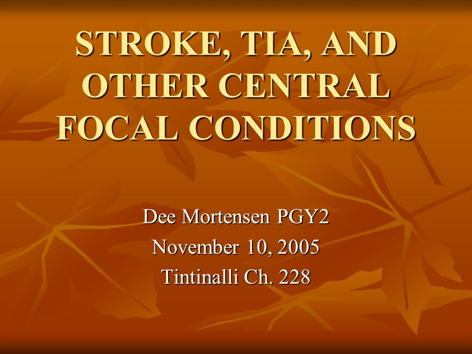 STROKE, TIA, AND OTHER CENTRAL FOCAL CONDITIONS Dee Mortensen PGY2 November 10, 2005 Tintinalli Ch. 228