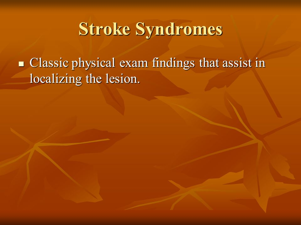 Stroke Syndromes Classic physical exam findings that assist in localizing the lesion. Classic physical exam findings that assist in localizing the les