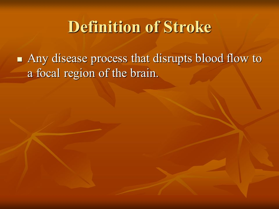 Definition of Stroke Any disease process that disrupts blood flow to a focal region of the brain. Any disease process that disrupts blood flow to a fo