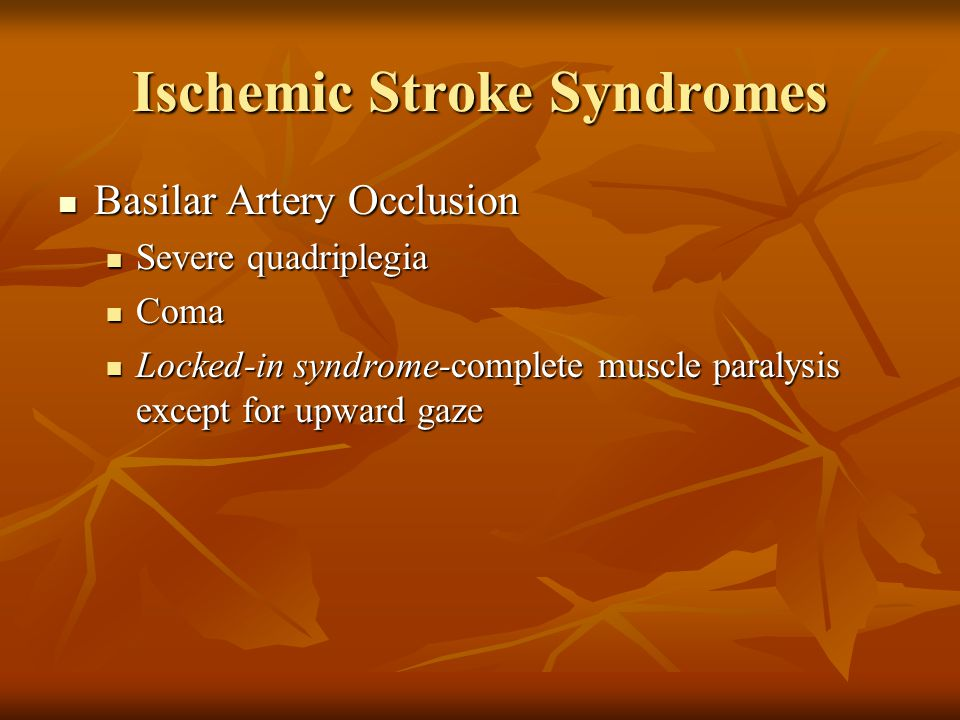 Ischemic Stroke Syndromes Basilar Artery Occlusion Basilar Artery Occlusion Severe quadriplegia Severe quadriplegia Coma Coma Locked-in syndrome-compl