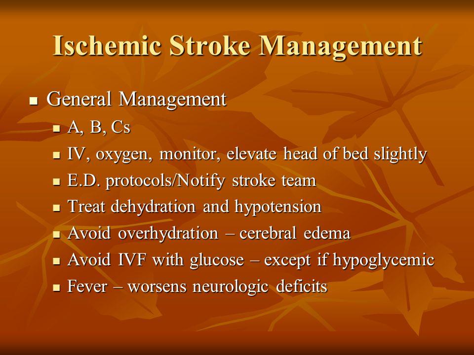 Ischemic Stroke Management General Management General Management A, B, Cs A, B, Cs IV, oxygen, monitor, elevate head of bed slightly IV, oxygen, monit