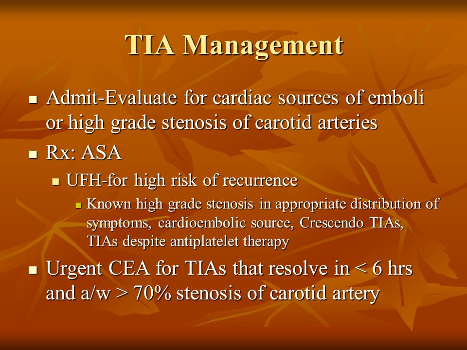 TIA Management Admit-Evaluate for cardiac sources of emboli or high grade stenosis of carotid arteries Admit-Evaluate for cardiac sources of emboli or