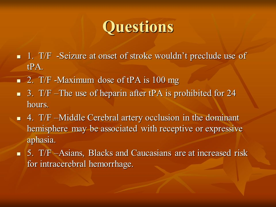 Questions 1. T/F -Seizure at onset of stroke wouldn't preclude use of tPA. 1. T/F -Seizure at onset of stroke wouldn't preclude use of tPA. 2. T/F -Ma