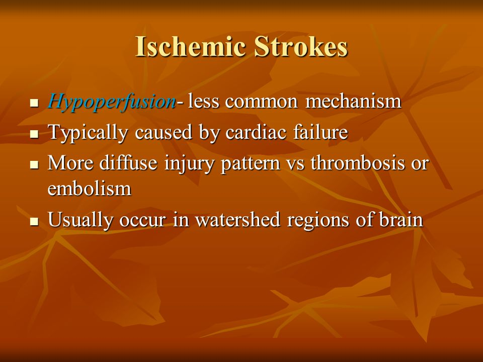 Ischemic Strokes Hypoperfusion- less common mechanism Hypoperfusion- less common mechanism Typically caused by cardiac failure Typically caused by car