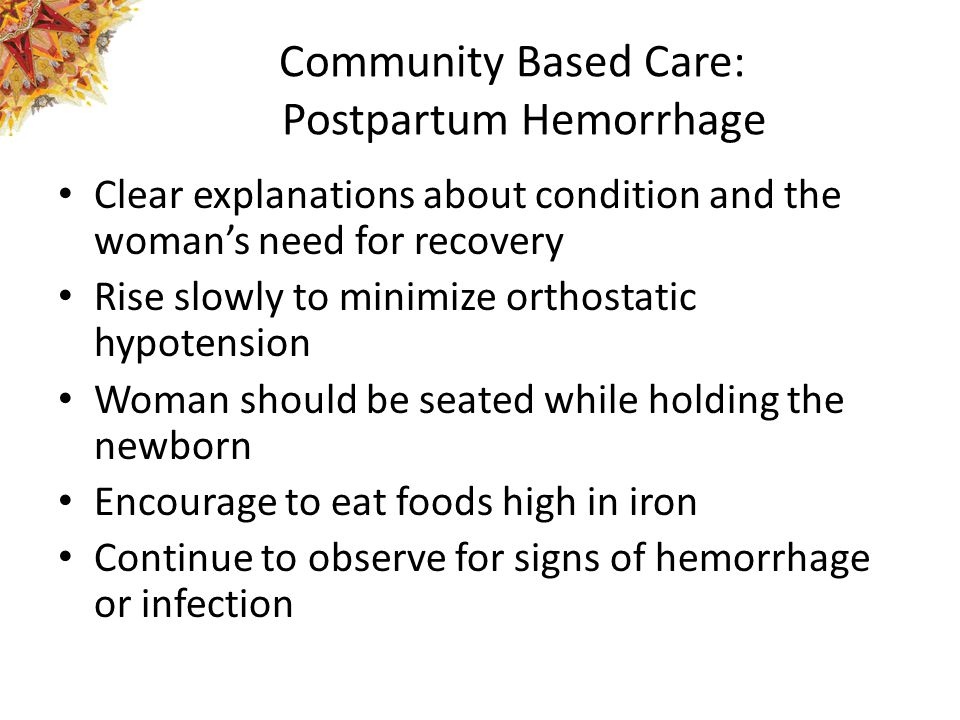 Community Based Care: Postpartum Hemorrhage Clear explanations about condition and the woman's need for recovery Rise slowly to minimize orthostatic hypotension Woman should be seated while holding the newborn Encourage to eat foods high in iron Continue to observe for signs of hemorrhage or infection
