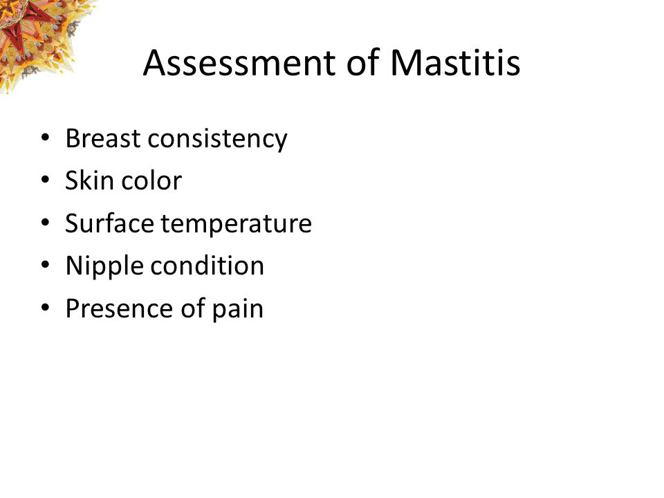 Assessment of Mastitis Breast consistency Skin color Surface temperature Nipple condition Presence of pain