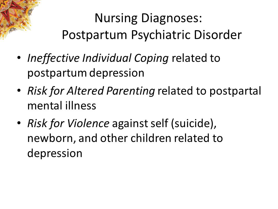 Nursing Diagnoses: Postpartum Psychiatric Disorder Ineffective Individual Coping related to postpartum depression Risk for Altered Parenting related to postpartal mental illness Risk for Violence against self (suicide), newborn, and other children related to depression