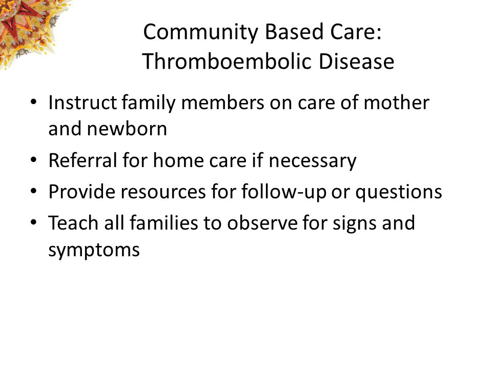 Community Based Care: Thromboembolic Disease Instruct family members on care of mother and newborn Referral for home care if necessary Provide resources for follow-up or questions Teach all families to observe for signs and symptoms