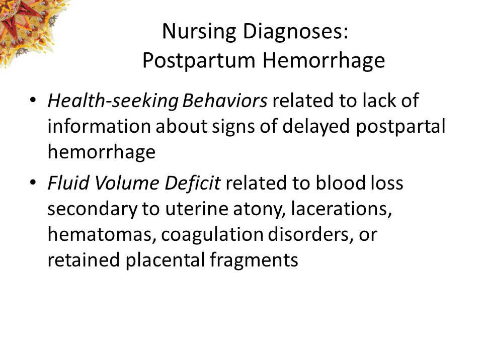 Nursing Diagnoses: Postpartum Hemorrhage Health-seeking Behaviors related to lack of information about signs of delayed postpartal hemorrhage Fluid Volume Deficit related to blood loss secondary to uterine atony, lacerations, hematomas, coagulation disorders, or retained placental fragments
