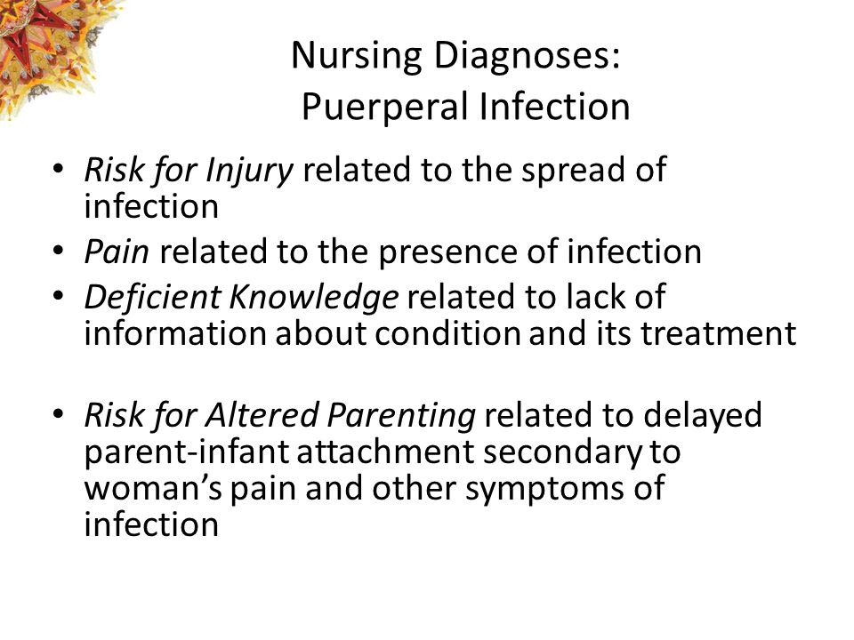 Nursing Diagnoses: Puerperal Infection Risk for Injury related to the spread of infection Pain related to the presence of infection Deficient Knowledge related to lack of information about condition and its treatment Risk for Altered Parenting related to delayed parent-infant attachment secondary to woman's pain and other symptoms of infection