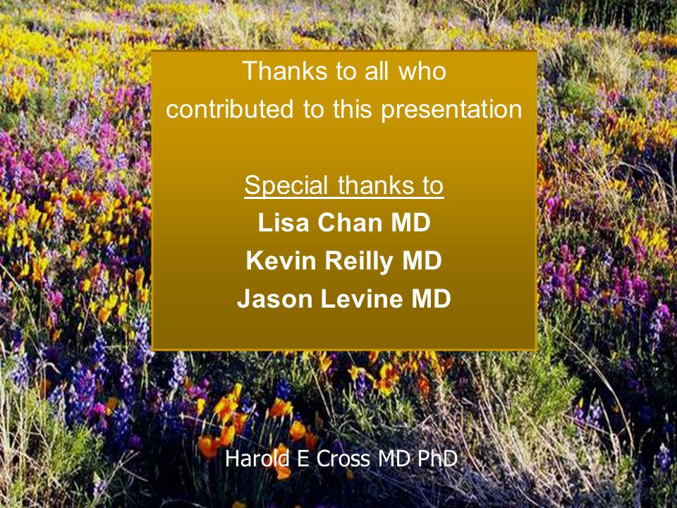 Harold E Cross MD PhD Thanks to all who contributed to this presentation Special thanks to Lisa Chan MD Kevin Reilly MD Jason Levine MD