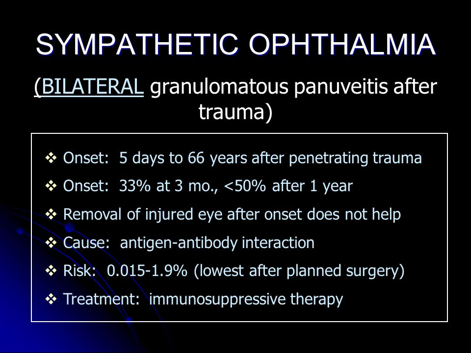 SYMPATHETIC OPHTHALMIA (BILATERAL granulomatous panuveitis after trauma)  Onset: 5 days to 66 years after penetrating trauma  Onset: 33% at 3 mo., <50% after 1 year  Removal of injured eye after onset does not help  Cause: antigen-antibody interaction  Risk: 0.015-1.9% (lowest after planned surgery)  Treatment: immunosuppressive therapy
