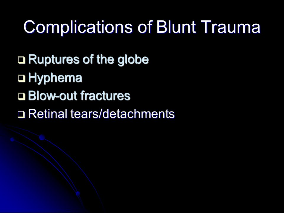 Complications of Blunt Trauma  Ruptures of the globe  Hyphema  Blow-out fractures  Retinal tears/detachments
