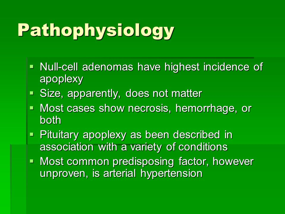 Pathophysiology  Null-cell adenomas have highest incidence of apoplexy  Size, apparently, does not matter  Most cases show necrosis, hemorrhage, or