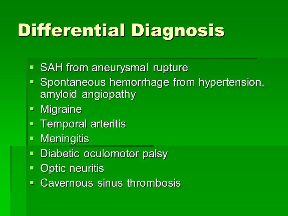 Differential Diagnosis  SAH from aneurysmal rupture  Spontaneous hemorrhage from hypertension, amyloid angiopathy  Migraine  Temporal arteritis 