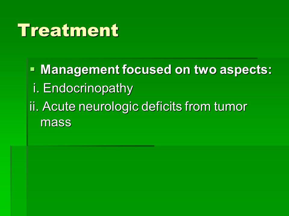 Treatment  Management focused on two aspects: i. Endocrinopathy i. Endocrinopathy ii. Acute neurologic deficits from tumor mass