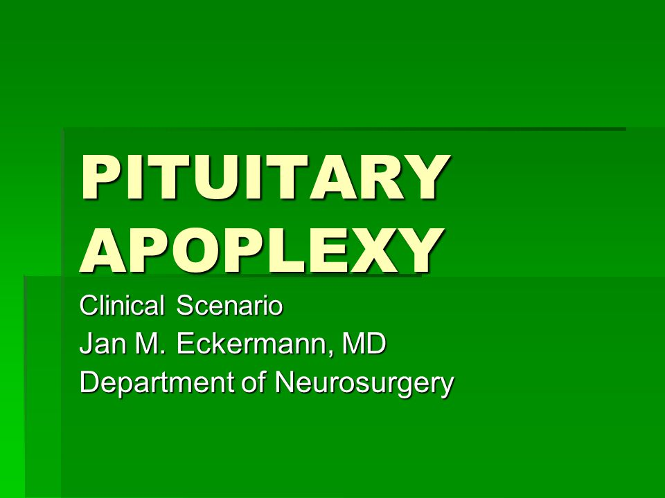 PITUITARY APOPLEXY Clinical Scenario Jan M. Eckermann, MD Department of Neurosurgery