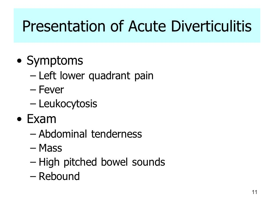 11 Presentation of Acute Diverticulitis Symptoms –Left lower quadrant pain –Fever –Leukocytosis Exam –Abdominal tenderness –Mass –High pitched bowel s