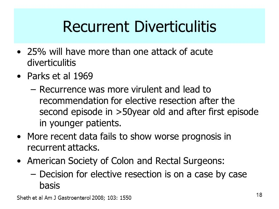 18 Recurrent Diverticulitis 25% will have more than one attack of acute diverticulitis Parks et al 1969 –Recurrence was more virulent and lead to reco