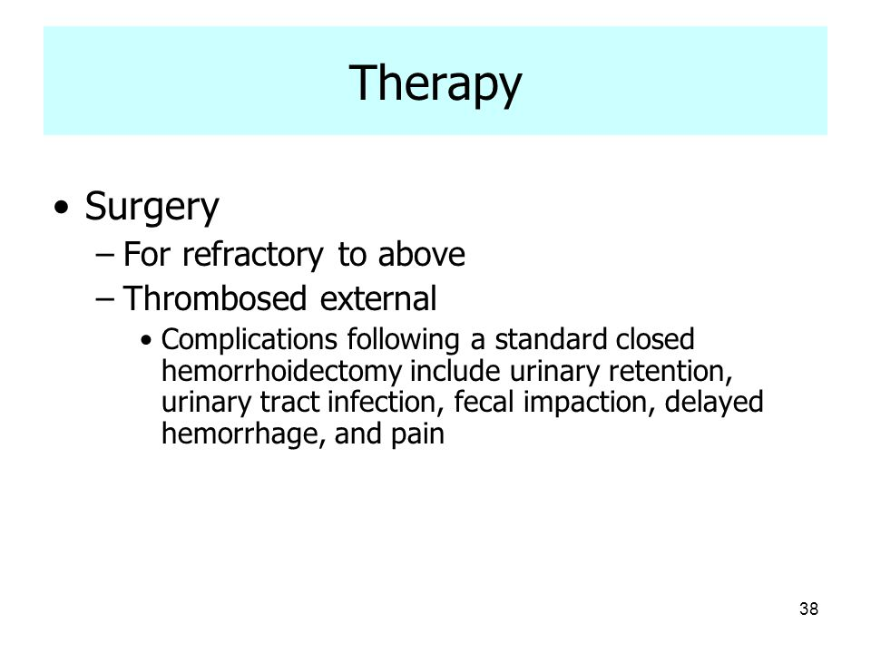 38 Therapy Surgery –For refractory to above –Thrombosed external Complications following a standard closed hemorrhoidectomy include urinary retention,