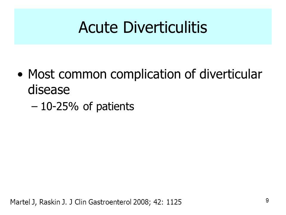 9 Acute Diverticulitis Most common complication of diverticular disease –10-25% of patients Martel J, Raskin J. J Clin Gastroenterol 2008; 42: 1125
