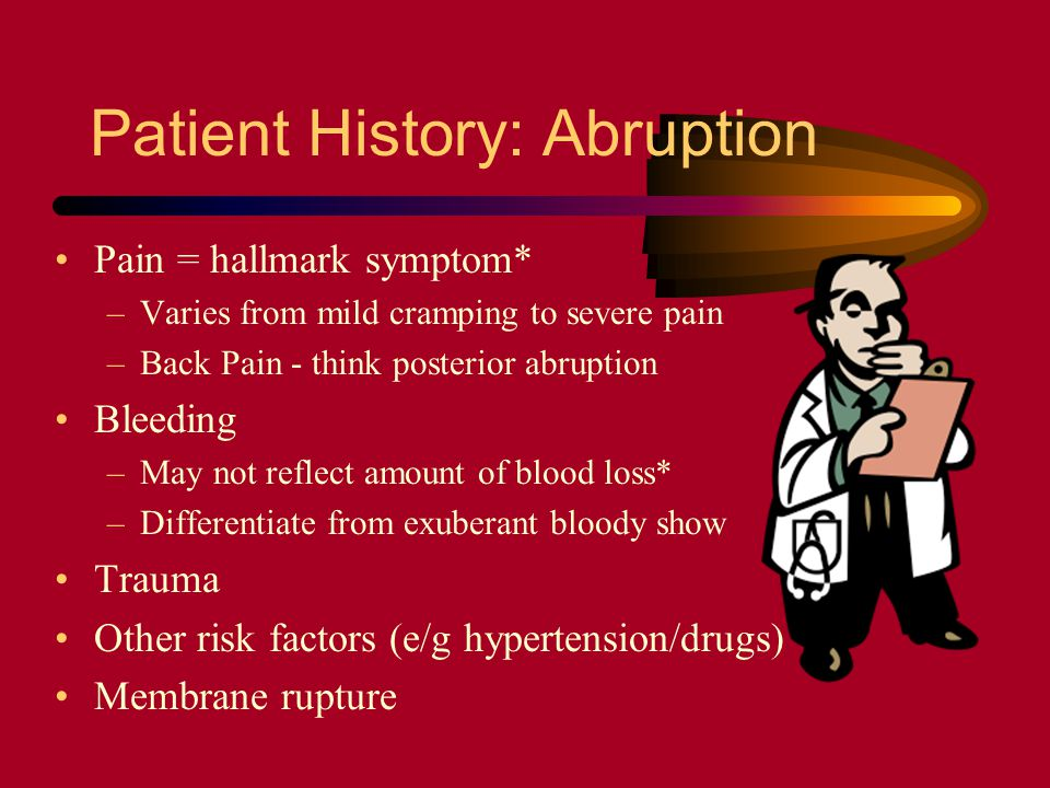 Patient History: Abruption Pain = hallmark symptom* –Varies from mild cramping to severe pain –Back Pain - think posterior abruption Bleeding –May not