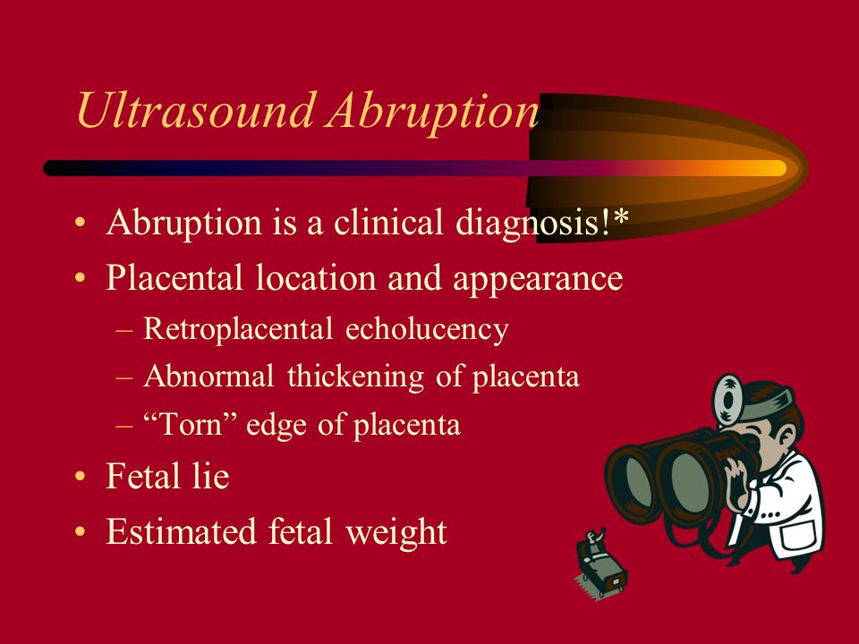 Ultrasound Abruption Abruption is a clinical diagnosis!* Placental location and appearance –Retroplacental echolucency –Abnormal thickening of placent