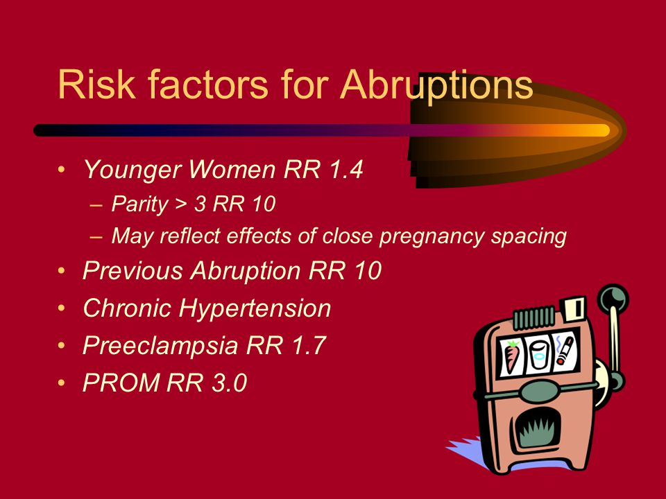 Risk factors for Abruptions Younger Women RR 1.4 –Parity > 3 RR 10 –May reflect effects of close pregnancy spacing Previous Abruption RR 10 Chronic Hy