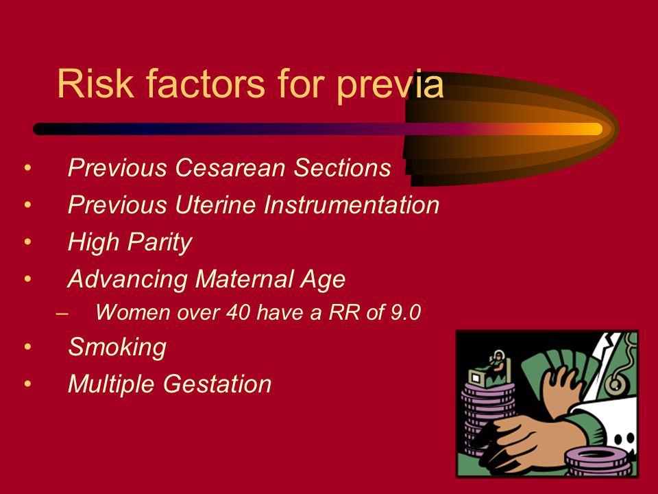 Risk factors for previa Previous Cesarean Sections Previous Uterine Instrumentation High Parity Advancing Maternal Age –Women over 40 have a RR of 9.0