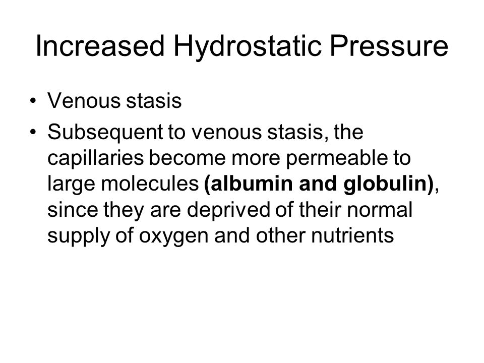 Increased Hydrostatic Pressure Venous stasis Subsequent to venous stasis, the capillaries become more permeable to large molecules (albumin and globulin), since they are deprived of their normal supply of oxygen and other nutrients