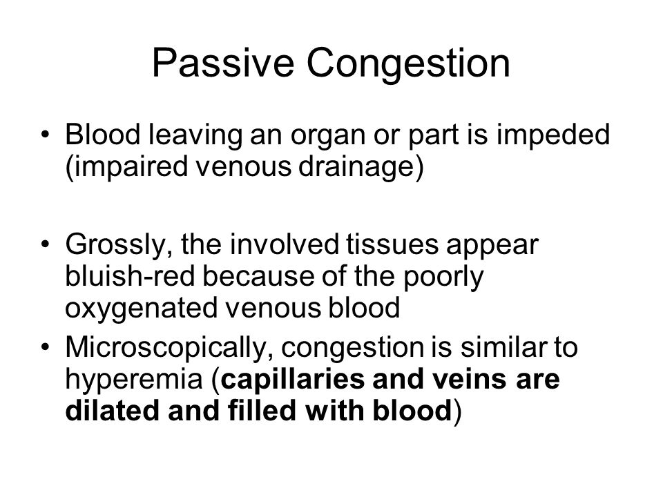 Passive Congestion Blood leaving an organ or part is impeded (impaired venous drainage) Grossly, the involved tissues appear bluish-red because of the poorly oxygenated venous blood Microscopically, congestion is similar to hyperemia (capillaries and veins are dilated and filled with blood)