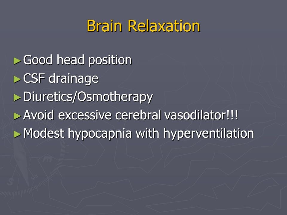 Brain Relaxation ► Good head position ► CSF drainage ► Diuretics/Osmotherapy ► Avoid excessive cerebral vasodilator!!.