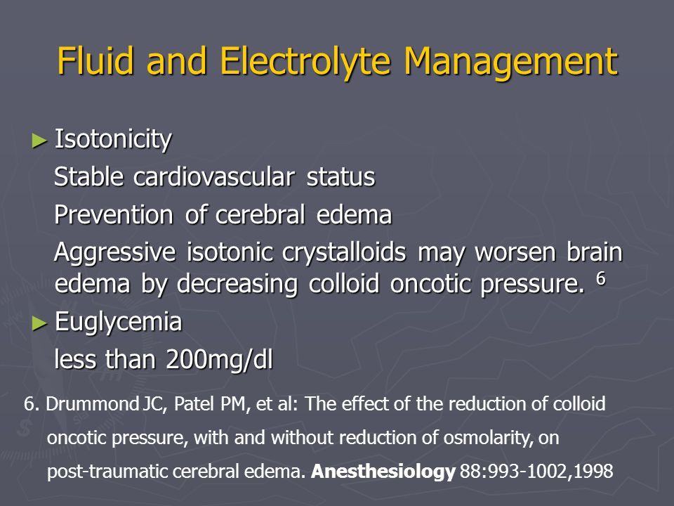 Fluid and Electrolyte Management ► Isotonicity Stable cardiovascular status Stable cardiovascular status Prevention of cerebral edema Prevention of cerebral edema Aggressive isotonic crystalloids may worsen brain edema by decreasing colloid oncotic pressure.
