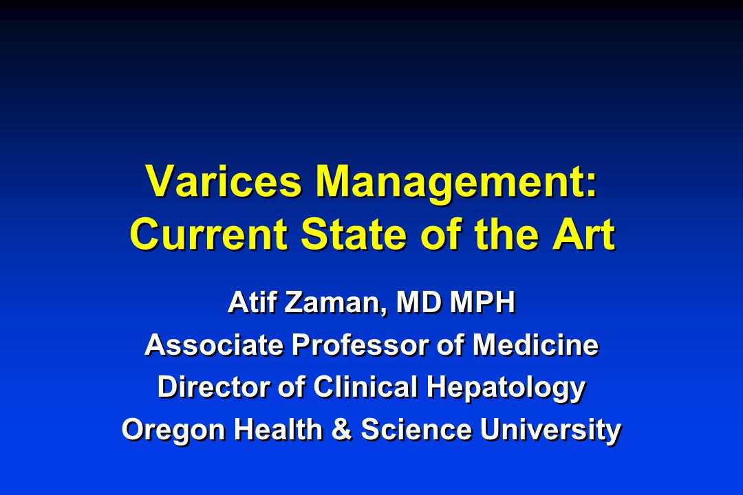 Varices Management: Current State of the Art Atif Zaman, MD MPH Associate Professor of Medicine Director of Clinical Hepatology Oregon Health & Science University Atif Zaman, MD MPH Associate Professor of Medicine Director of Clinical Hepatology Oregon Health & Science University