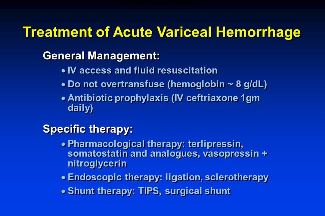 Treatment of Acute Variceal Hemorrhage General Management:  IV access and fluid resuscitation  Do not overtransfuse (hemoglobin ~ 8 g/dL)  Antibiot