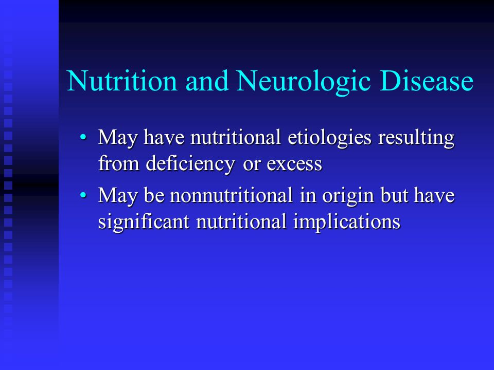 Nutrition and Neurologic Disease May have nutritional etiologies resulting from deficiency or excessMay have nutritional etiologies resulting from deficiency or excess May be nonnutritional in origin but have significant nutritional implicationsMay be nonnutritional in origin but have significant nutritional implications
