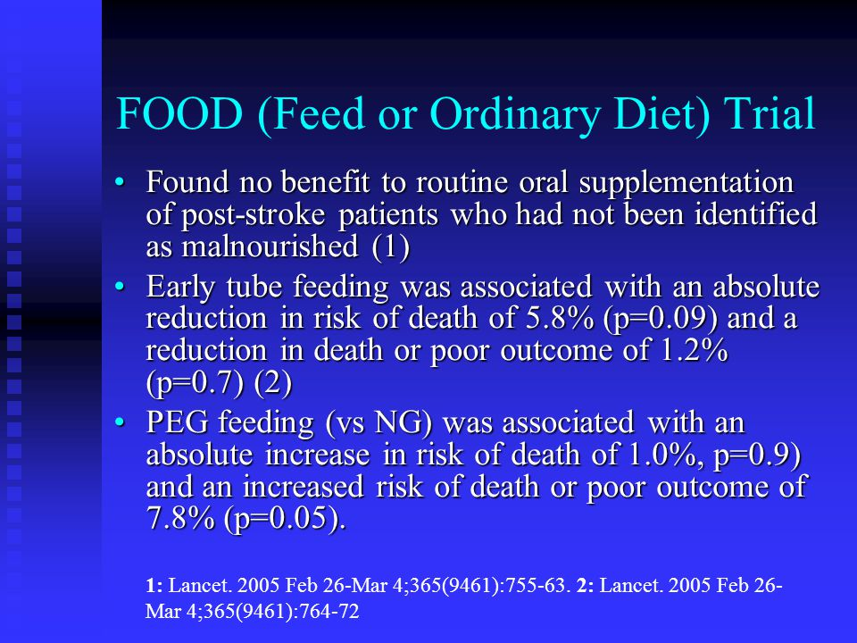 FOOD (Feed or Ordinary Diet) Trial Found no benefit to routine oral supplementation of post-stroke patients who had not been identified as malnourished (1)Found no benefit to routine oral supplementation of post-stroke patients who had not been identified as malnourished (1) Early tube feeding was associated with an absolute reduction in risk of death of 5.8% (p=0.09) and a reduction in death or poor outcome of 1.2% (p=0.7) (2)Early tube feeding was associated with an absolute reduction in risk of death of 5.8% (p=0.09) and a reduction in death or poor outcome of 1.2% (p=0.7) (2) PEG feeding (vs NG) was associated with an absolute increase in risk of death of 1.0%, p=0.9) and an increased risk of death or poor outcome of 7.8% (p=0.05).PEG feeding (vs NG) was associated with an absolute increase in risk of death of 1.0%, p=0.9) and an increased risk of death or poor outcome of 7.8% (p=0.05).