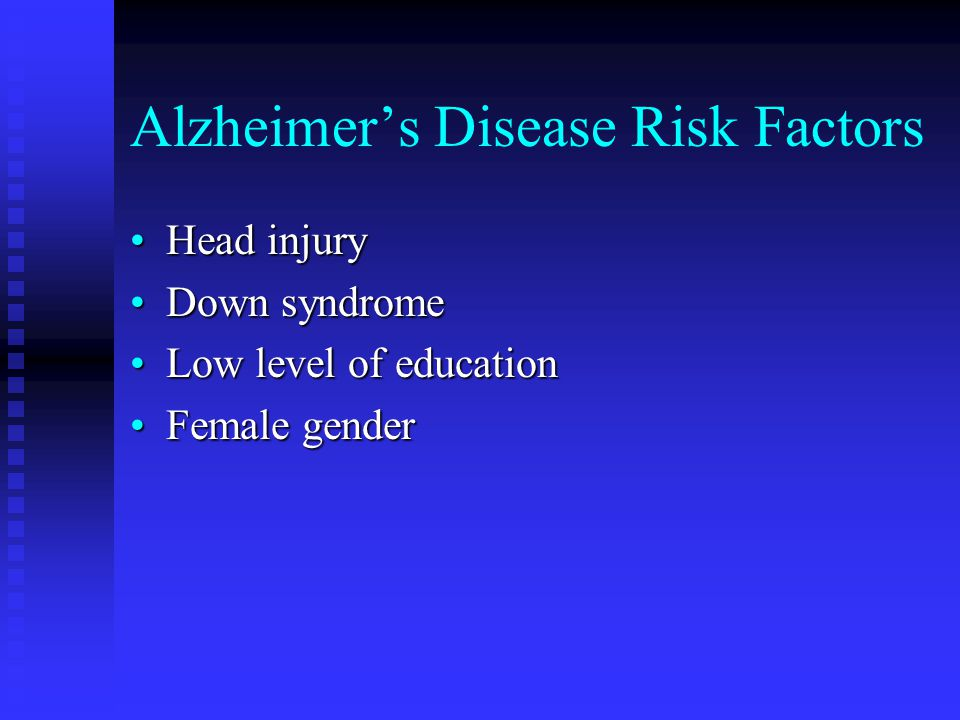 Alzheimer's Disease Risk Factors Head injuryHead injury Down syndromeDown syndrome Low level of educationLow level of education Female genderFemale gender