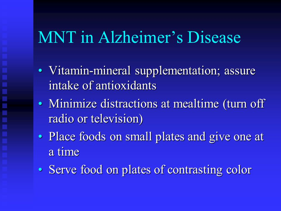 MNT in Alzheimer's Disease Vitamin-mineral supplementation; assure intake of antioxidantsVitamin-mineral supplementation; assure intake of antioxidants Minimize distractions at mealtime (turn off radio or television)Minimize distractions at mealtime (turn off radio or television) Place foods on small plates and give one at a timePlace foods on small plates and give one at a time Serve food on plates of contrasting colorServe food on plates of contrasting color