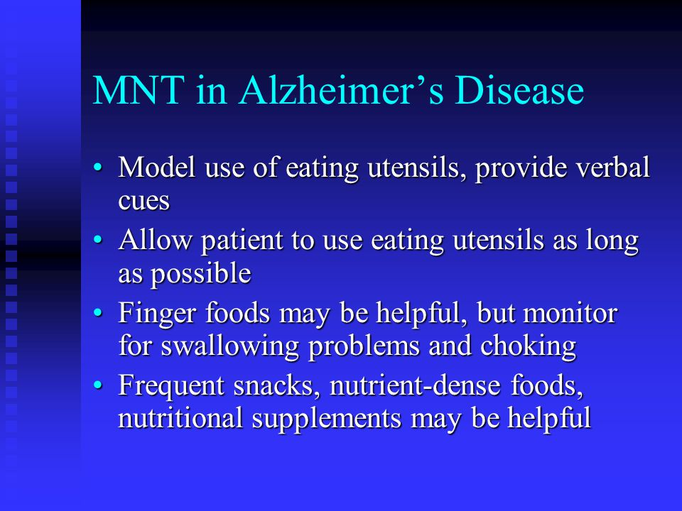 MNT in Alzheimer's Disease Model use of eating utensils, provide verbal cuesModel use of eating utensils, provide verbal cues Allow patient to use eating utensils as long as possibleAllow patient to use eating utensils as long as possible Finger foods may be helpful, but monitor for swallowing problems and chokingFinger foods may be helpful, but monitor for swallowing problems and choking Frequent snacks, nutrient-dense foods, nutritional supplements may be helpfulFrequent snacks, nutrient-dense foods, nutritional supplements may be helpful