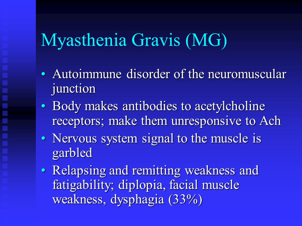 Myasthenia Gravis (MG) Autoimmune disorder of the neuromuscular junctionAutoimmune disorder of the neuromuscular junction Body makes antibodies to acetylcholine receptors; make them unresponsive to AchBody makes antibodies to acetylcholine receptors; make them unresponsive to Ach Nervous system signal to the muscle is garbledNervous system signal to the muscle is garbled Relapsing and remitting weakness and fatigability; diplopia, facial muscle weakness, dysphagia (33%)Relapsing and remitting weakness and fatigability; diplopia, facial muscle weakness, dysphagia (33%)