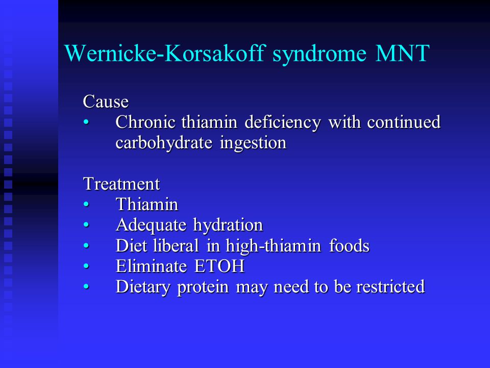 Wernicke-Korsakoff syndrome MNT Cause Chronic thiamin deficiency with continued carbohydrate ingestionChronic thiamin deficiency with continued carbohydrate ingestionTreatment ThiaminThiamin Adequate hydrationAdequate hydration Diet liberal in high-thiamin foodsDiet liberal in high-thiamin foods Eliminate ETOHEliminate ETOH Dietary protein may need to be restrictedDietary protein may need to be restricted