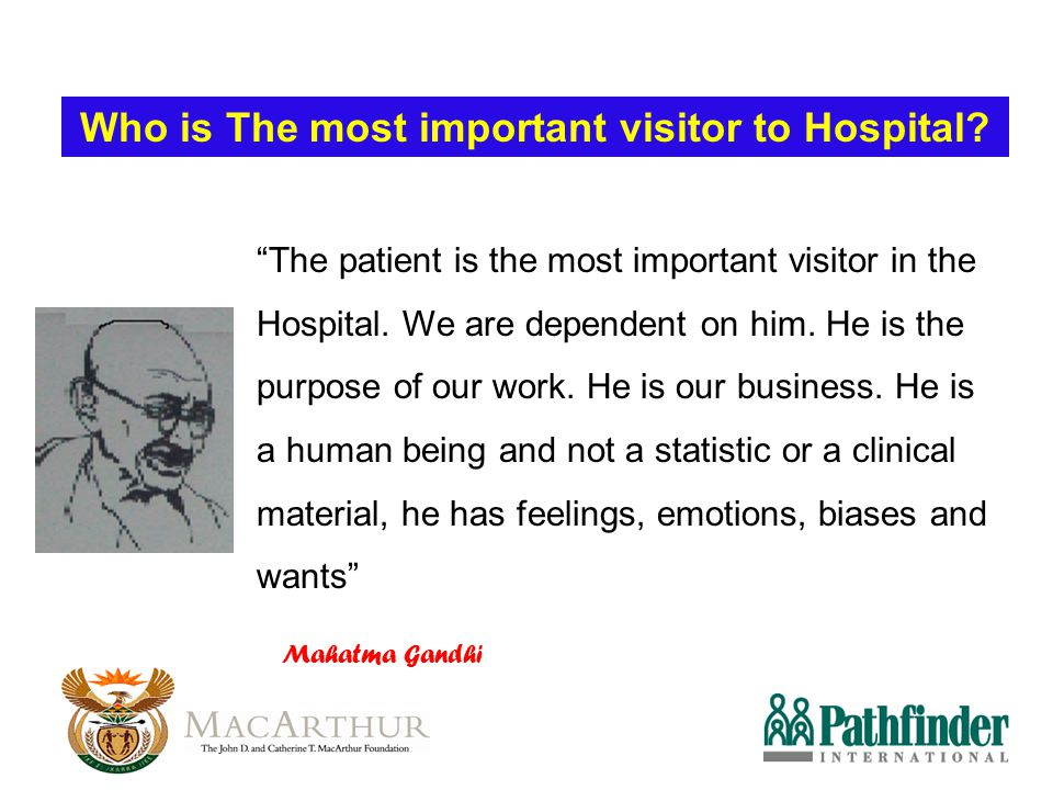 """The patient is the most important visitor in the Hospital. We are dependent on him. He is the purpose of our work. He is our business. He is a human"