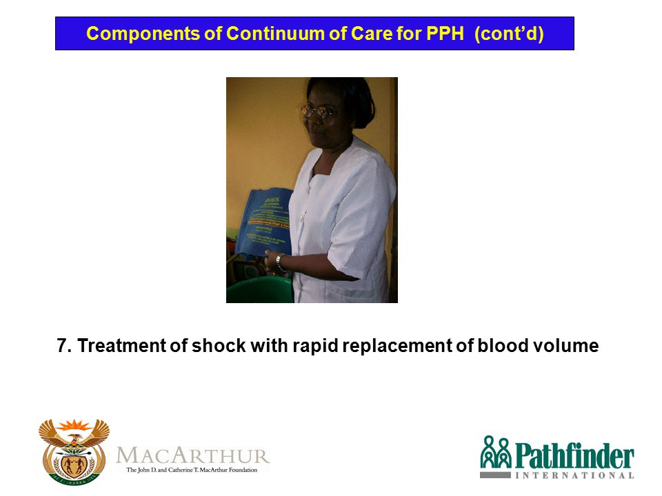 Components of Continuum of Care for PPH (cont'd) 7. Treatment of shock with rapid replacement of blood volume