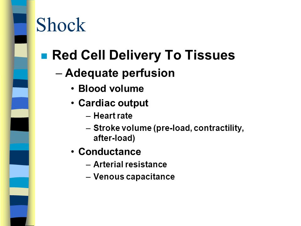 Shock n Red Cell Delivery To Tissues –Adequate perfusion Blood volume Cardiac output –Heart rate –Stroke volume (pre-load, contractility, after-load) Conductance –Arterial resistance –Venous capacitance