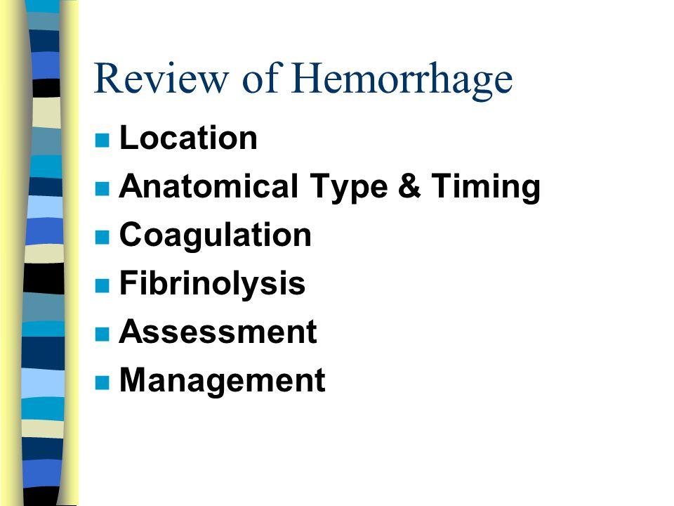 Review of Hemorrhage n Location n Anatomical Type & Timing n Coagulation n Fibrinolysis n Assessment n Management