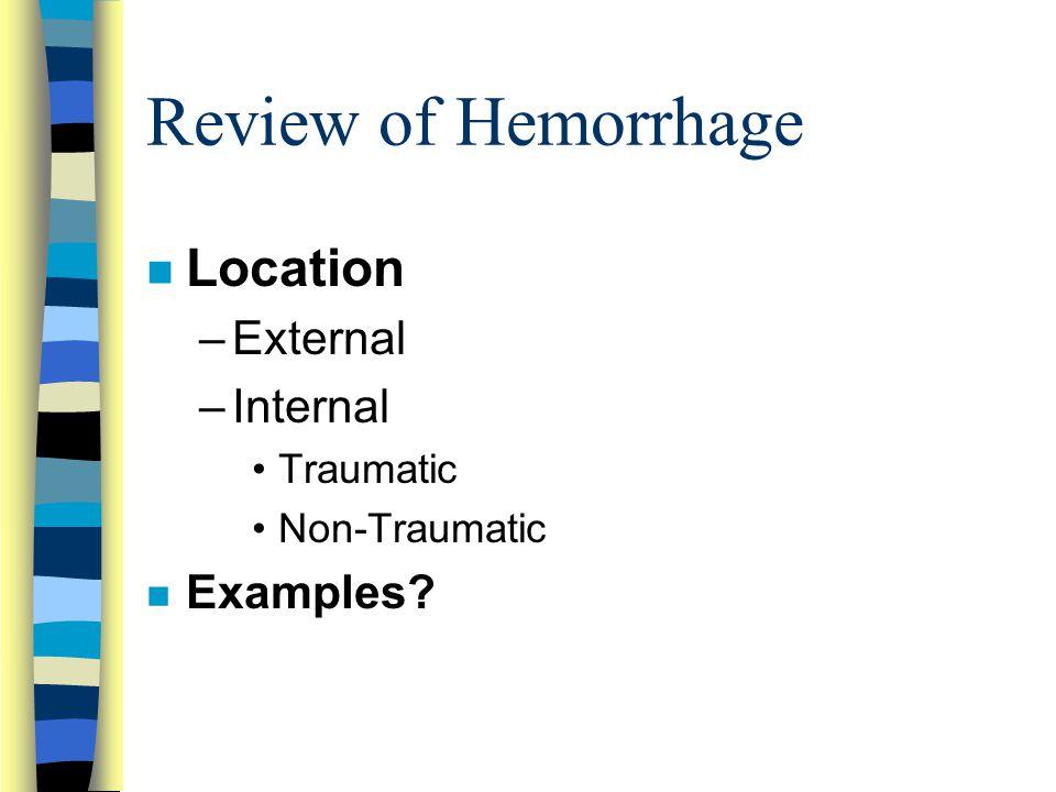 Review of Hemorrhage n Location –External –Internal Traumatic Non-Traumatic n Examples?