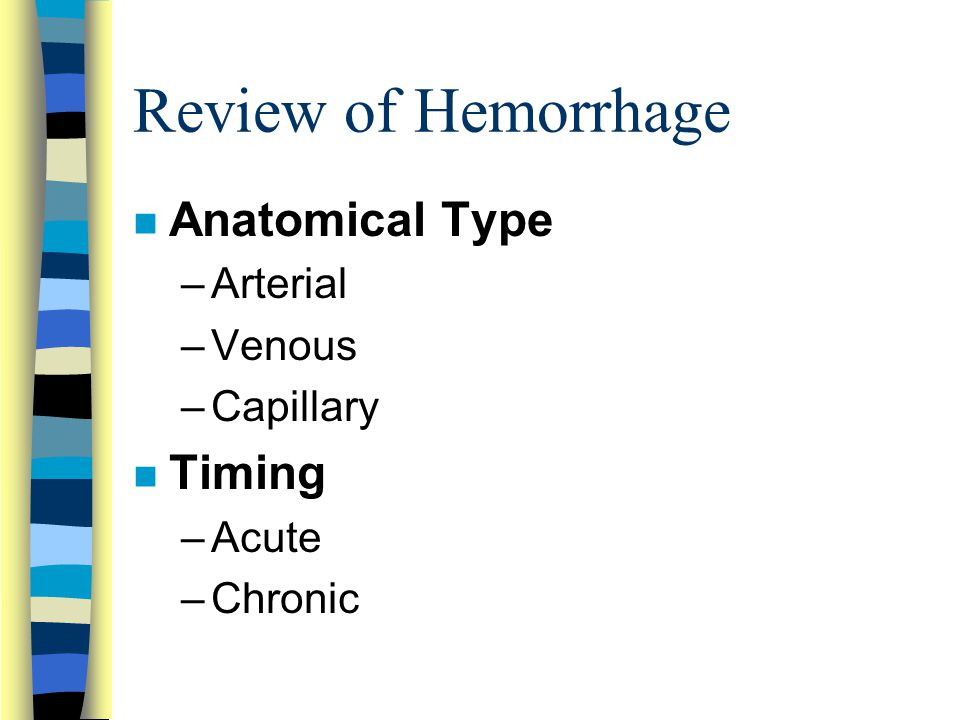 Review of Hemorrhage n Anatomical Type –Arterial –Venous –Capillary n Timing –Acute –Chronic